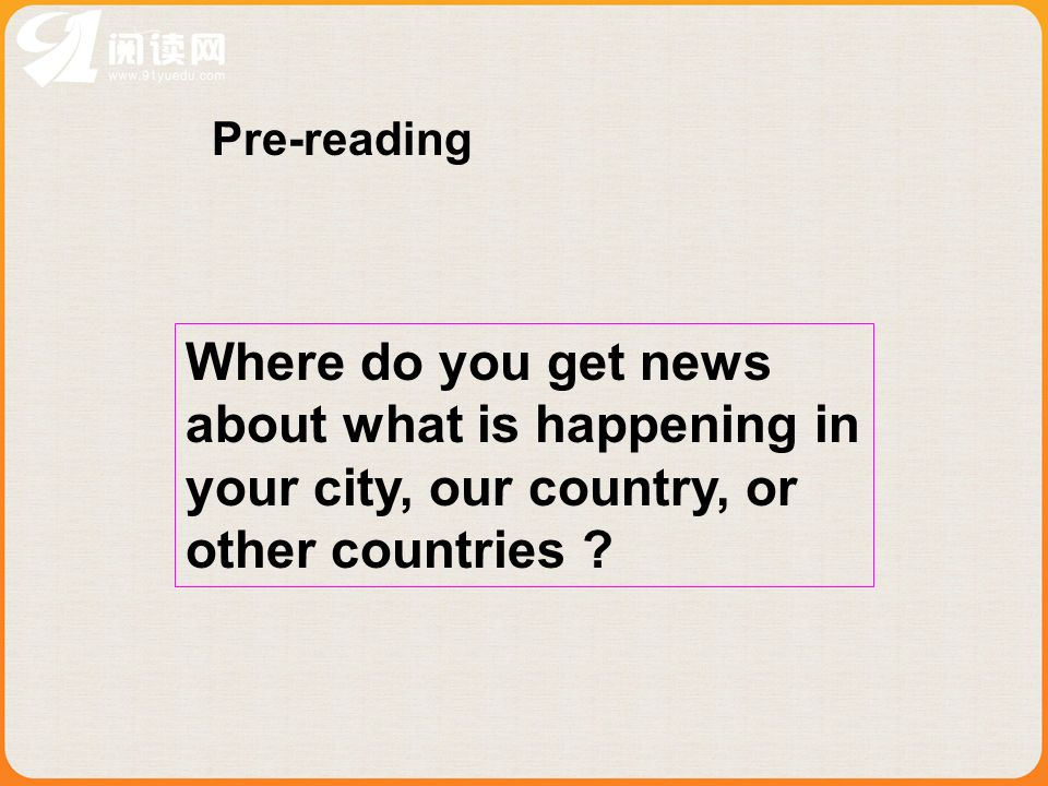 Pre-reading Where do you get news about what is happening in your city, our country, or other countries