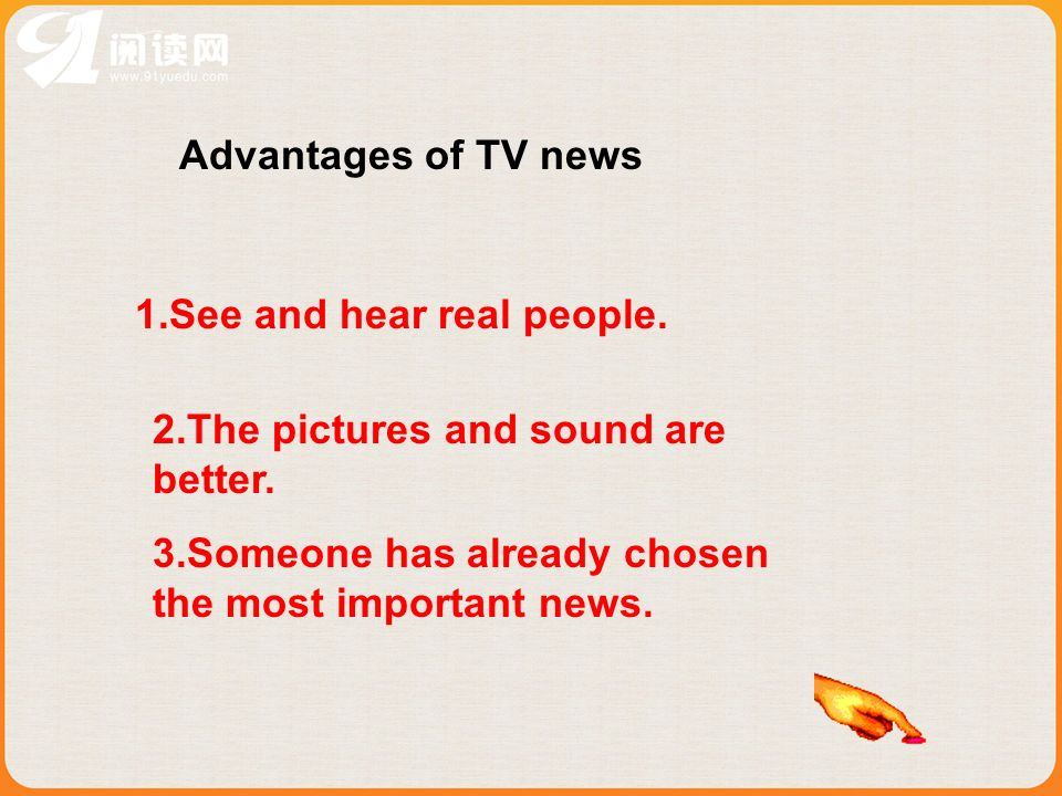 Advantages of TV news 1.See and hear real people. 2.The pictures and sound are better.