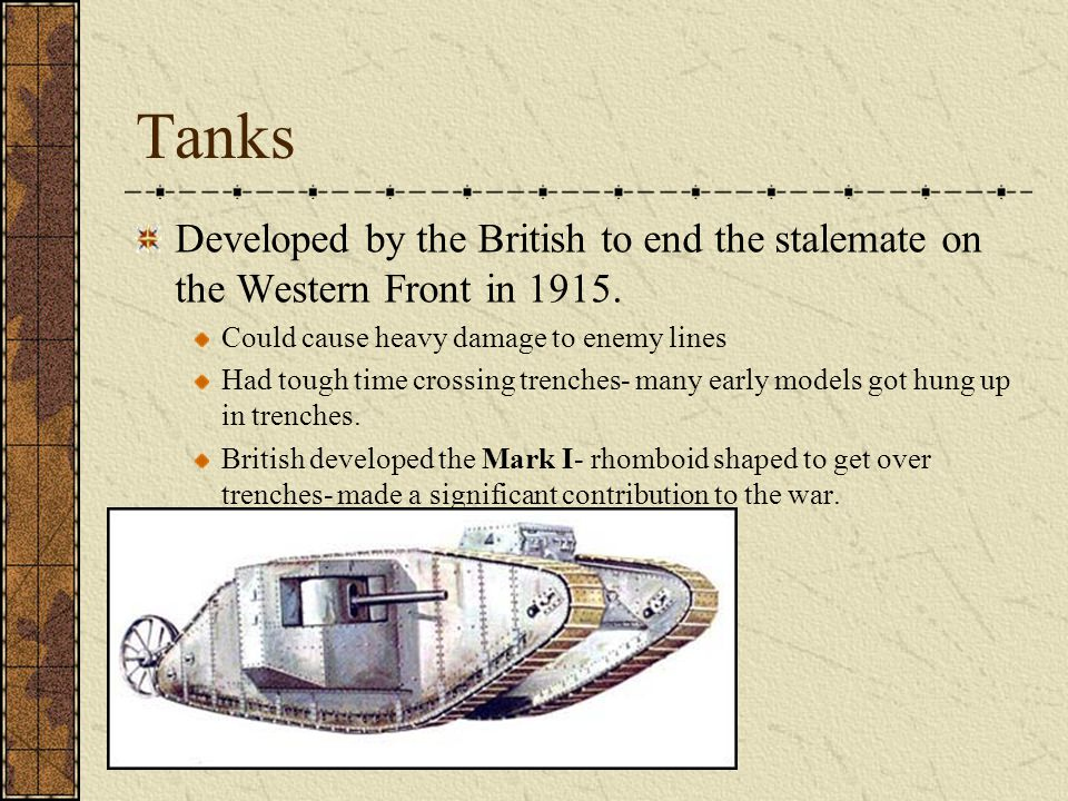 Tanks Developed by the British to end the stalemate on the Western Front in 1915. Could cause heavy damage to enemy lines.