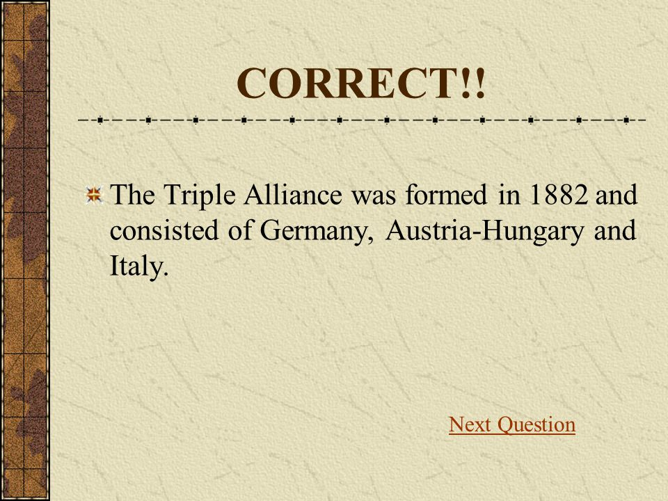 CORRECT!! The Triple Alliance was formed in 1882 and consisted of Germany, Austria-Hungary and Italy.