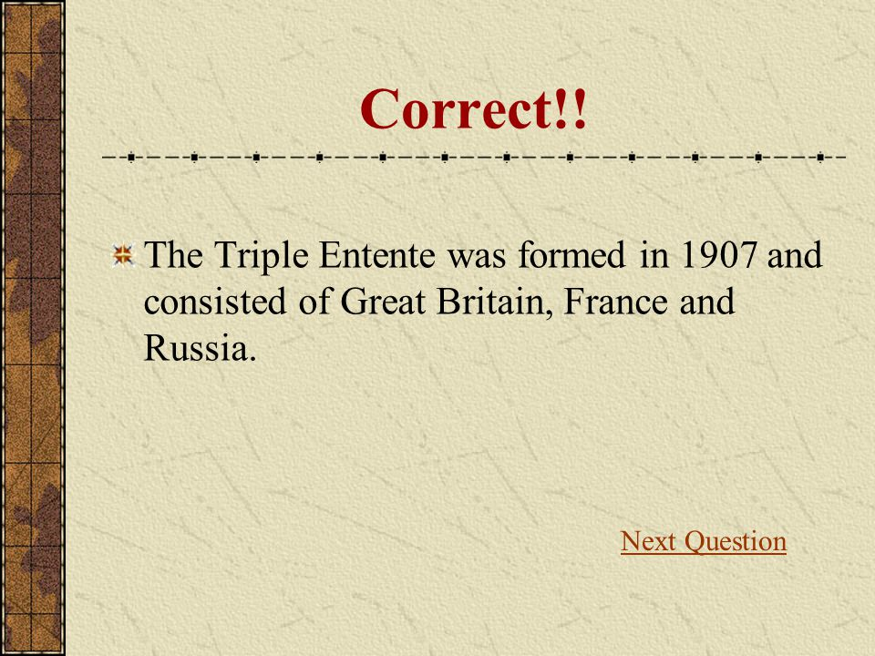 Correct!. The Triple Entente was formed in 1907 and consisted of Great Britain, France and Russia.