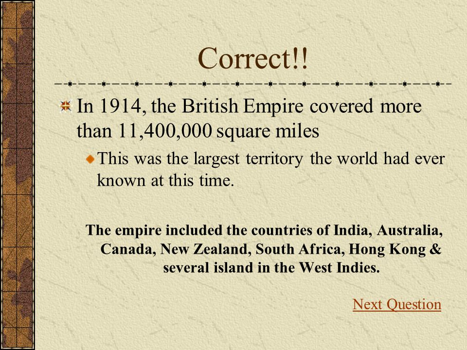 Correct!! In 1914, the British Empire covered more than 11,400,000 square miles.