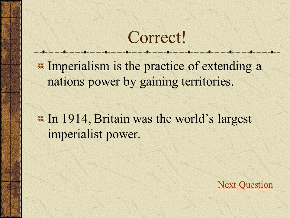 Correct! Imperialism is the practice of extending a nations power by gaining territories.