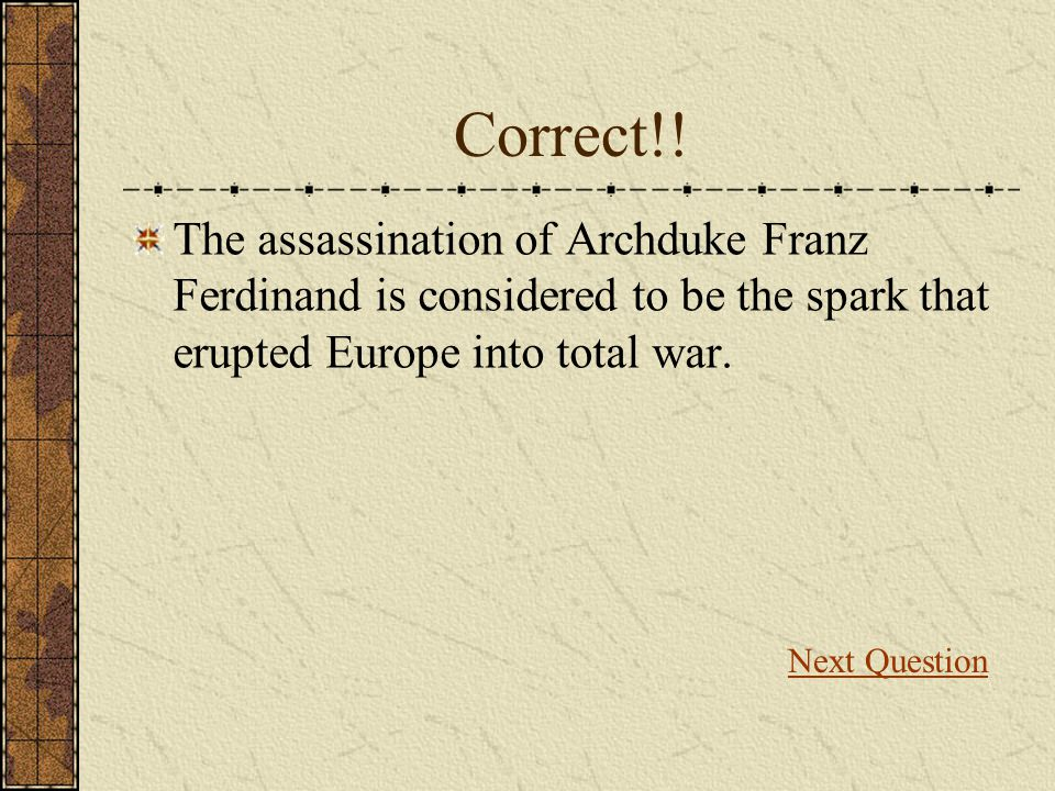 Correct!! The assassination of Archduke Franz Ferdinand is considered to be the spark that erupted Europe into total war.