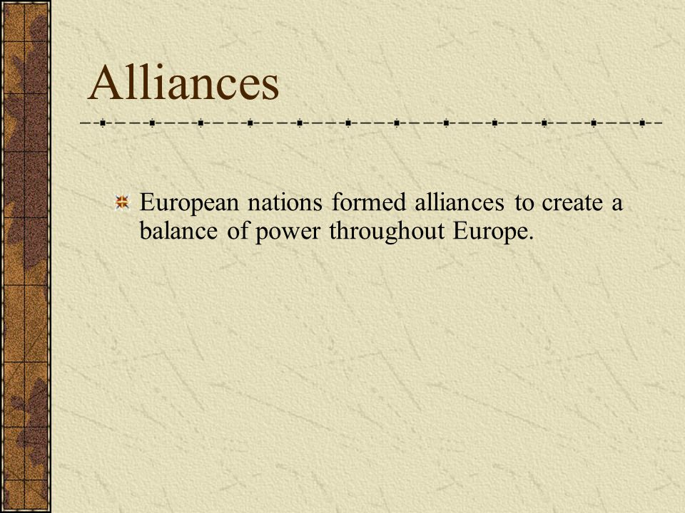 Alliances European nations formed alliances to create a balance of power throughout Europe.