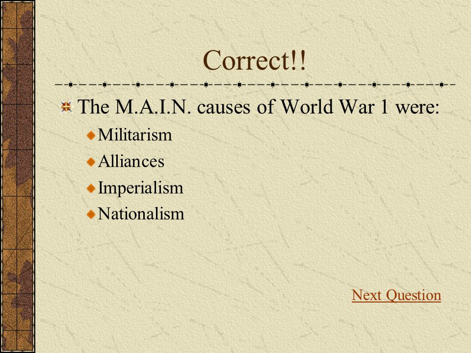Correct!! The M.A.I.N. causes of World War 1 were: Militarism
