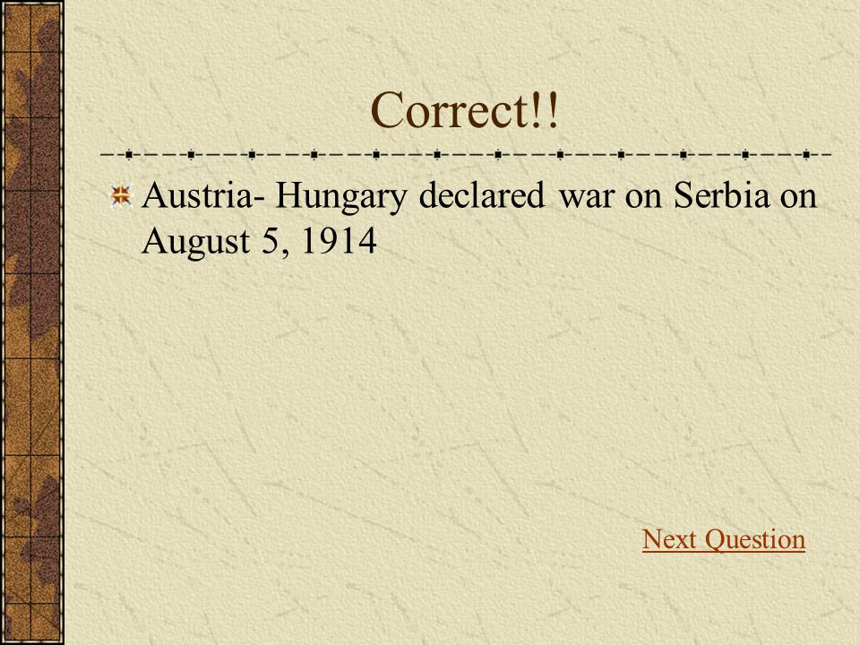 Correct!! Austria- Hungary declared war on Serbia on August 5, 1914