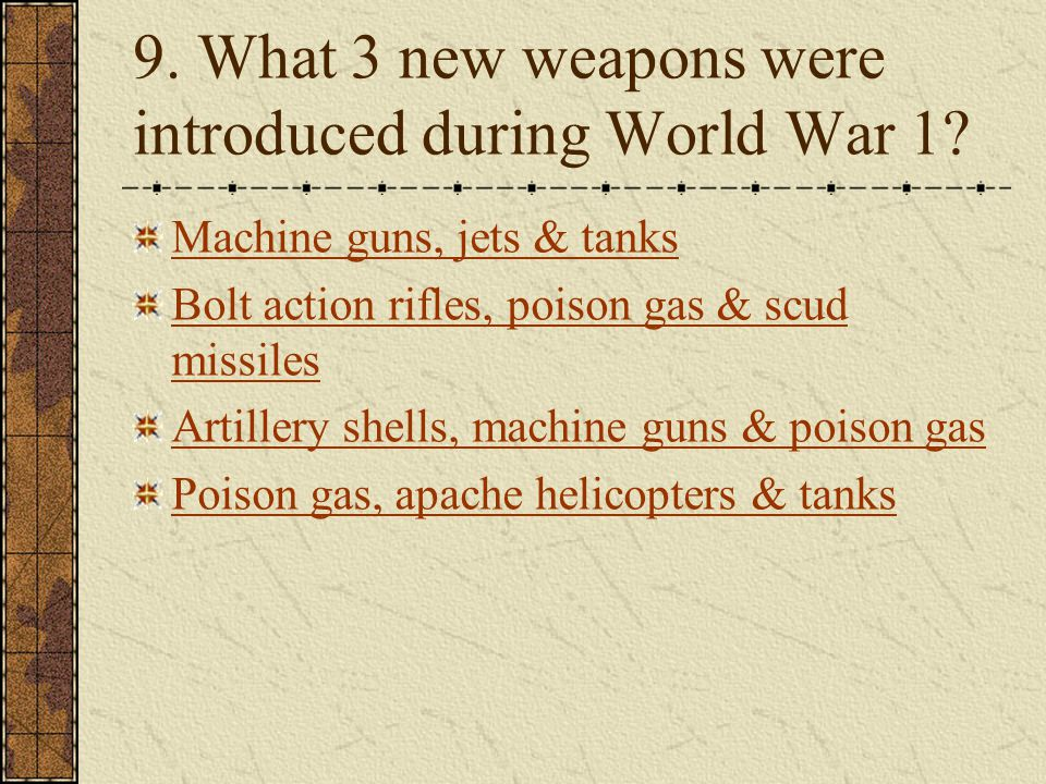 9. What 3 new weapons were introduced during World War 1