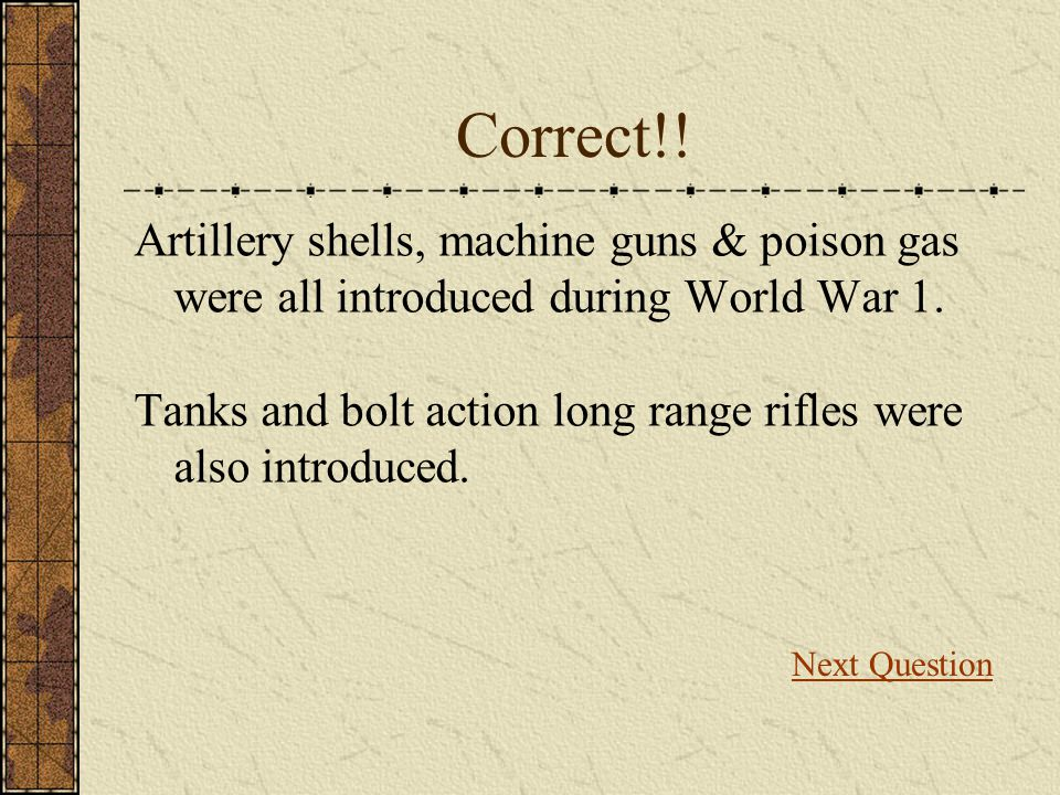 Correct!! Artillery shells, machine guns & poison gas were all introduced during World War 1.