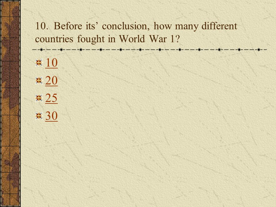 10. Before its' conclusion, how many different countries fought in World War 1