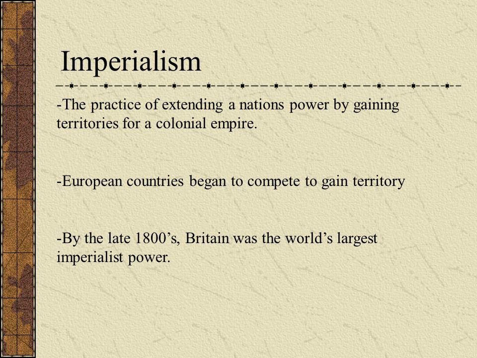 Imperialism The practice of extending a nations power by gaining territories for a colonial empire.