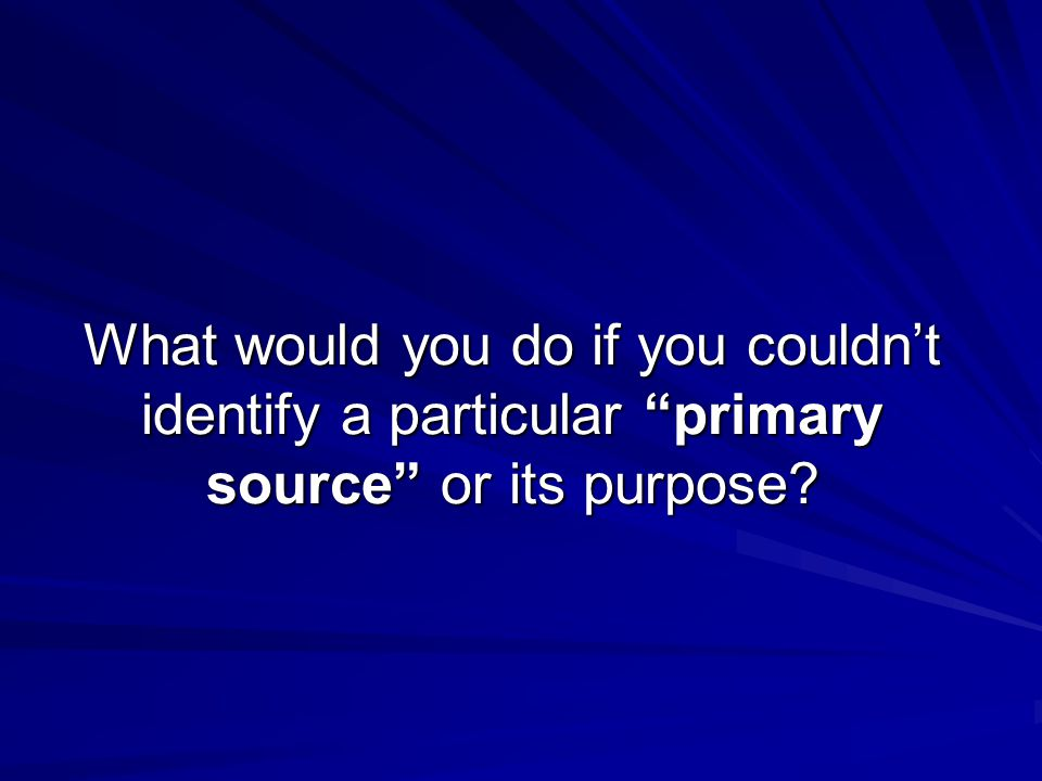 What would you do if you couldn't identify a particular primary source or its purpose