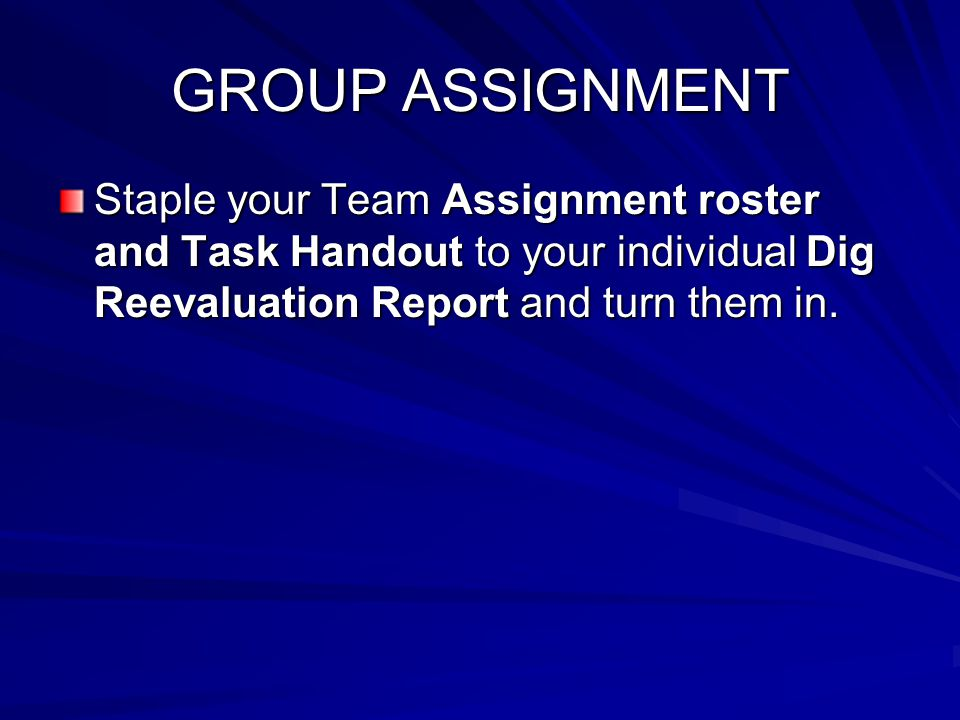 GROUP ASSIGNMENT Staple your Team Assignment roster and Task Handout to your individual Dig Reevaluation Report and turn them in.