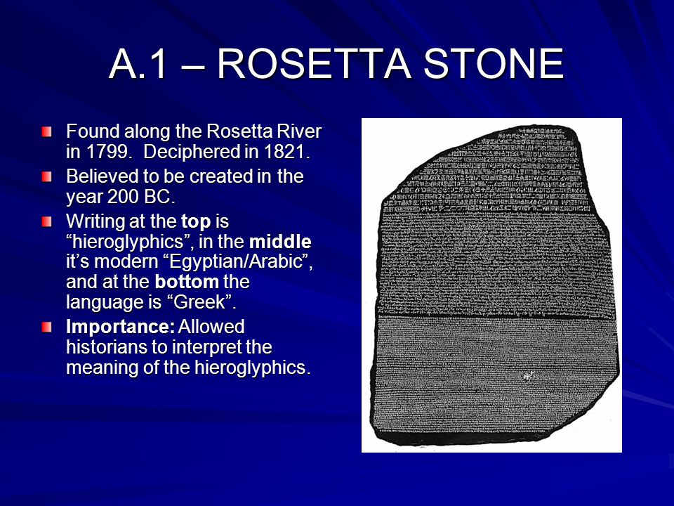 A.1 – ROSETTA STONE Found along the Rosetta River in 1799. Deciphered in 1821. Believed to be created in the year 200 BC.