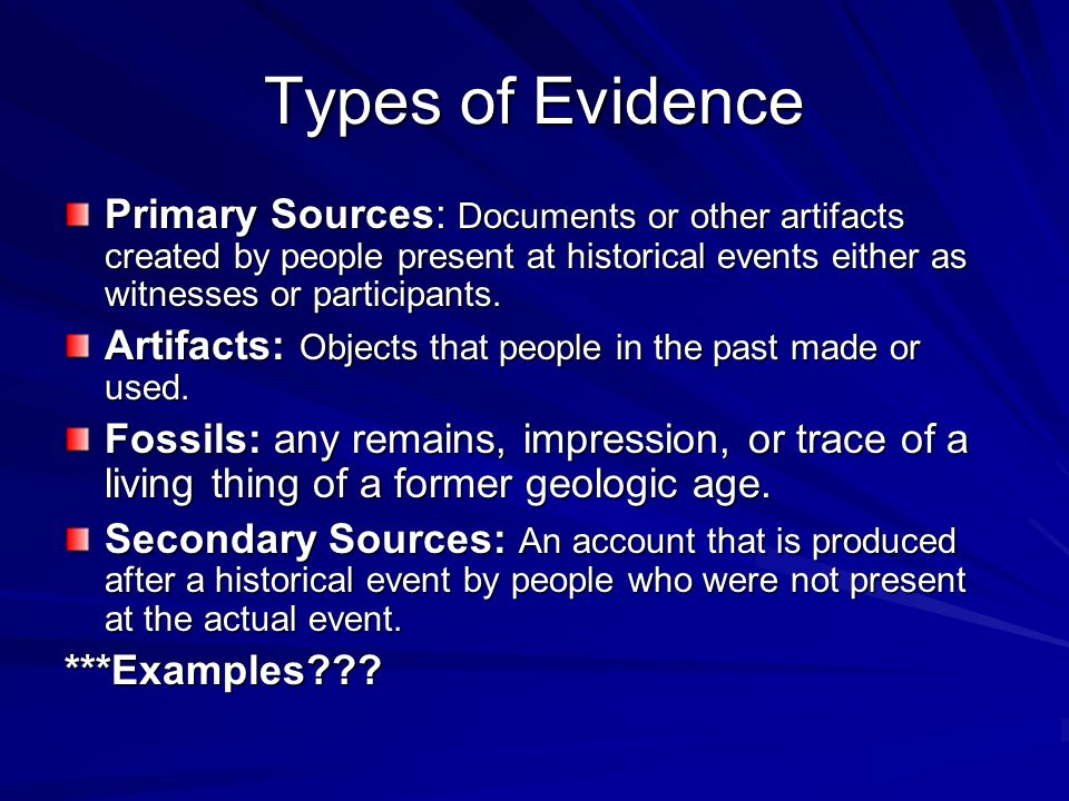 Types of Evidence Primary Sources: Documents or other artifacts created by people present at historical events either as witnesses or participants.