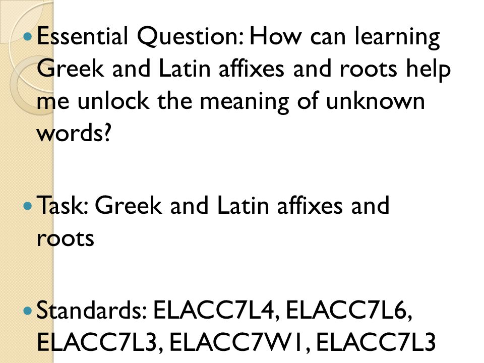 Essential Question: How can learning Greek and Latin affixes and roots help me unlock the meaning of unknown words