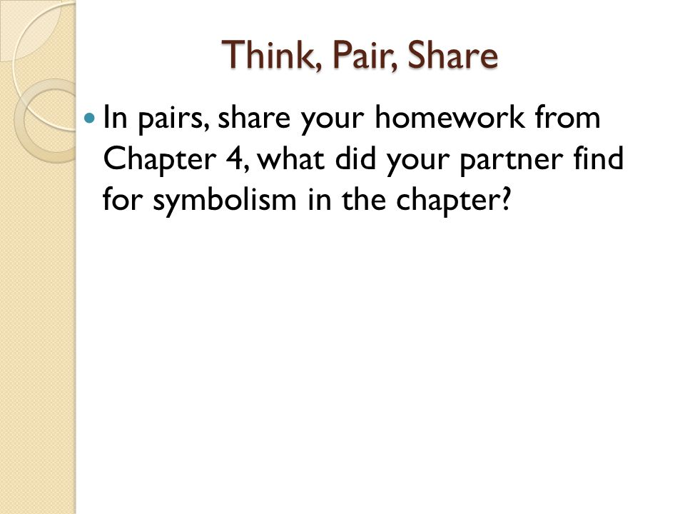 Think, Pair, Share In pairs, share your homework from Chapter 4, what did your partner find for symbolism in the chapter