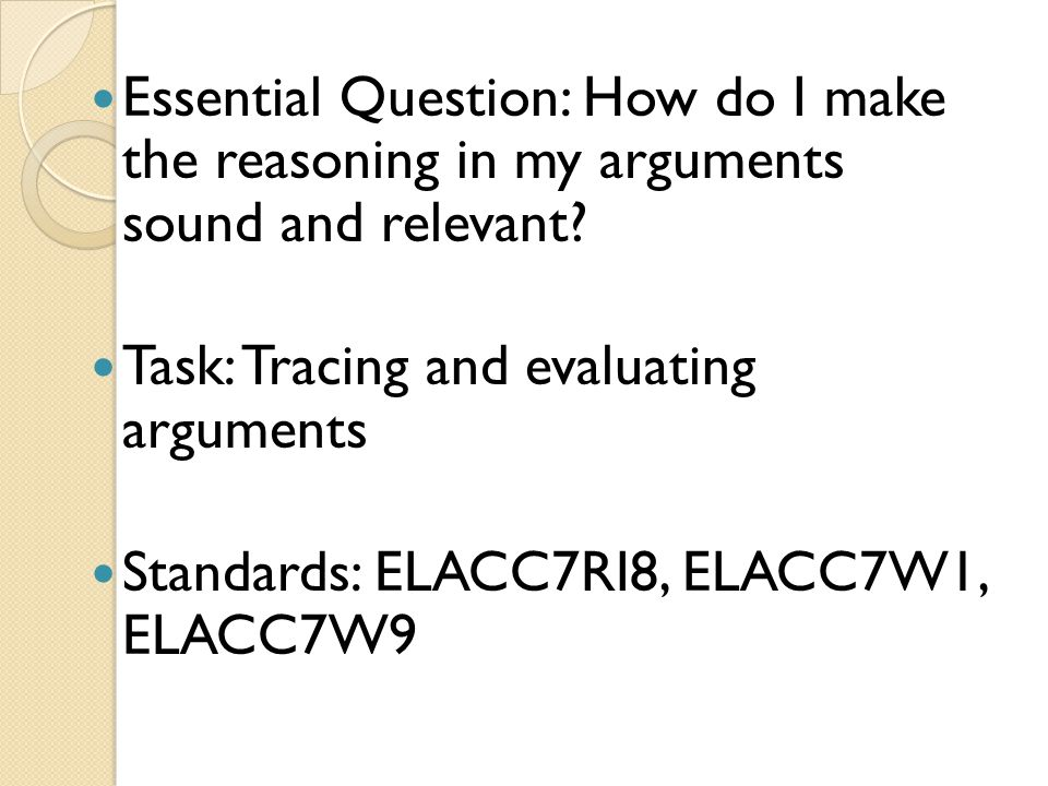 Essential Question: How do I make the reasoning in my arguments sound and relevant