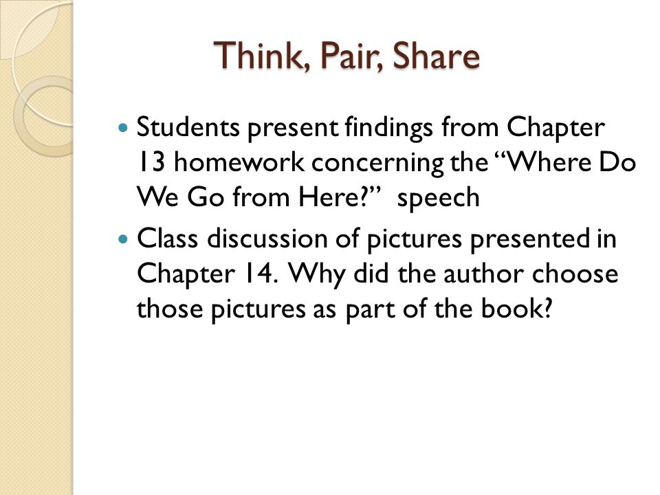 Think, Pair, Share Students present findings from Chapter 13 homework concerning the Where Do We Go from Here speech.