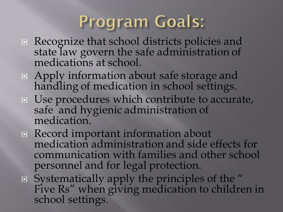 Program Goals: Recognize that school districts policies and state law govern the safe administration of medications at school.