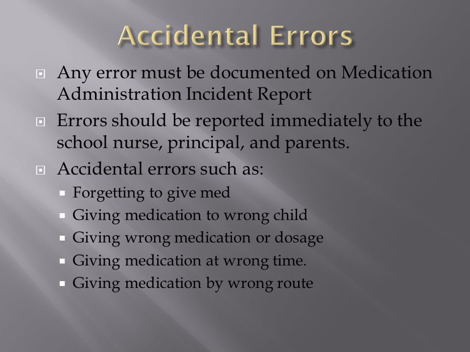 Accidental Errors Any error must be documented on Medication Administration Incident Report.