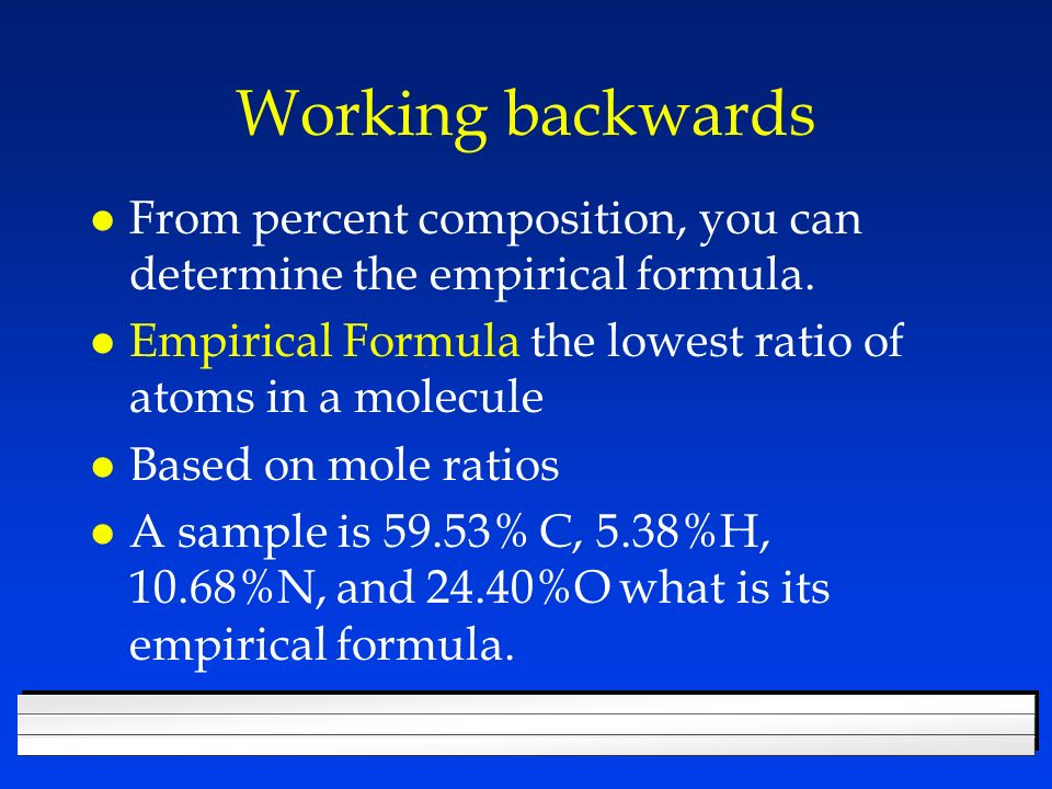 Working backwards From percent composition, you can determine the empirical formula. Empirical Formula the lowest ratio of atoms in a molecule.