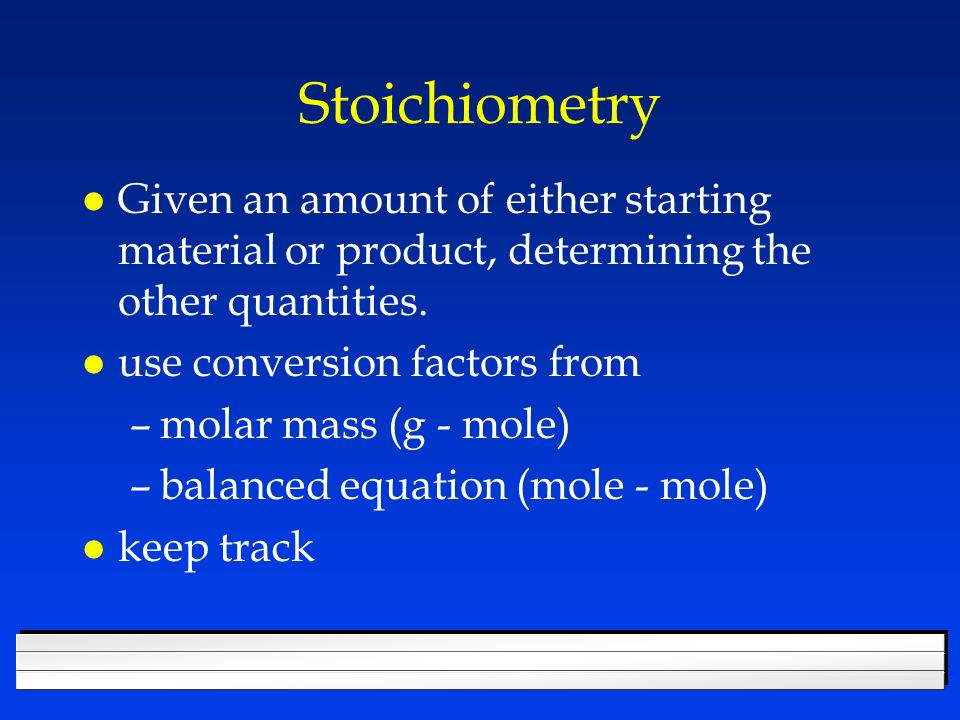 Stoichiometry Given an amount of either starting material or product, determining the other quantities.