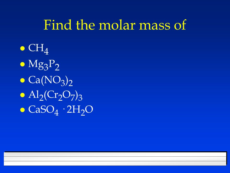 Find the molar mass of CH4 Mg3P2 Ca(NO3)2 Al2(Cr2O7)3 CaSO4 · 2H2O