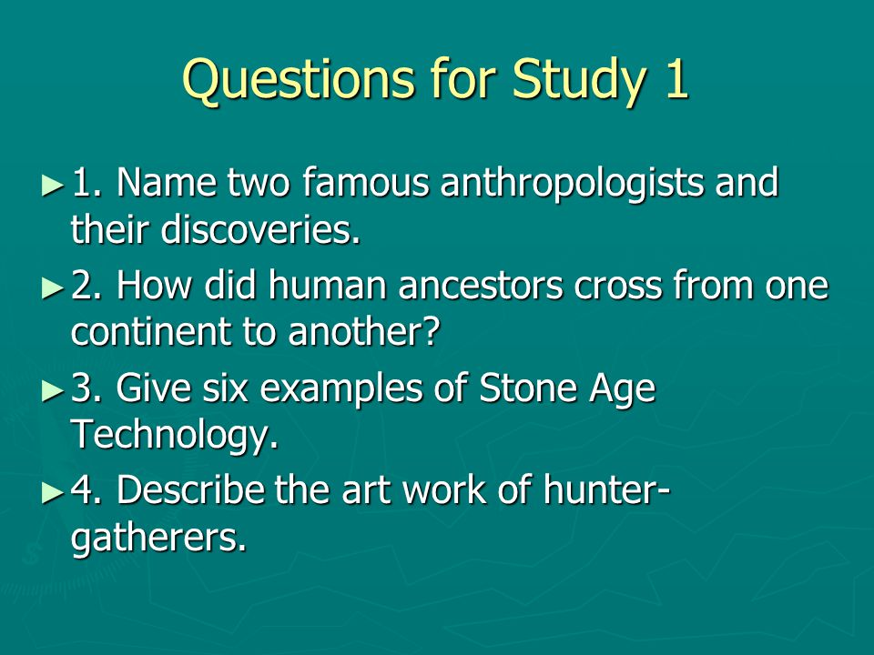 Questions for Study 1 1. Name two famous anthropologists and their discoveries. 2. How did human ancestors cross from one continent to another