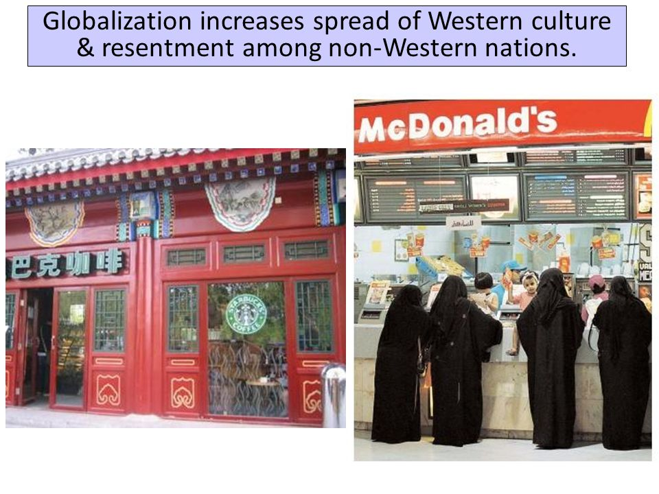 Globalization increases spread of Western culture & resentment among non-Western nations.