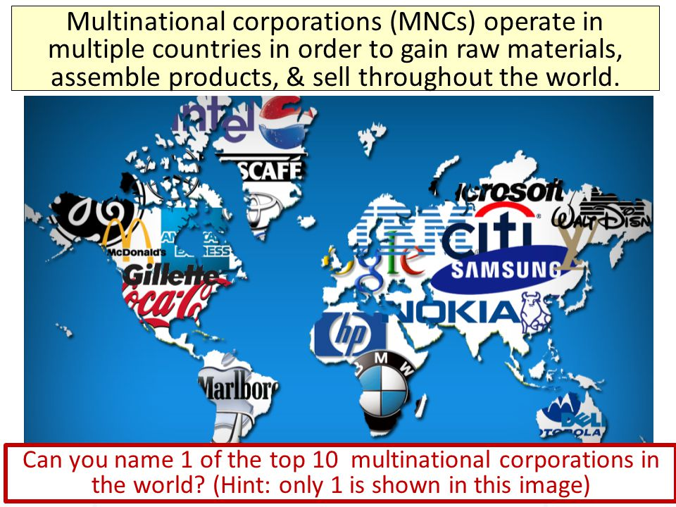 Multinational corporations (MNCs) operate in multiple countries in order to gain raw materials, assemble products, & sell throughout the world.