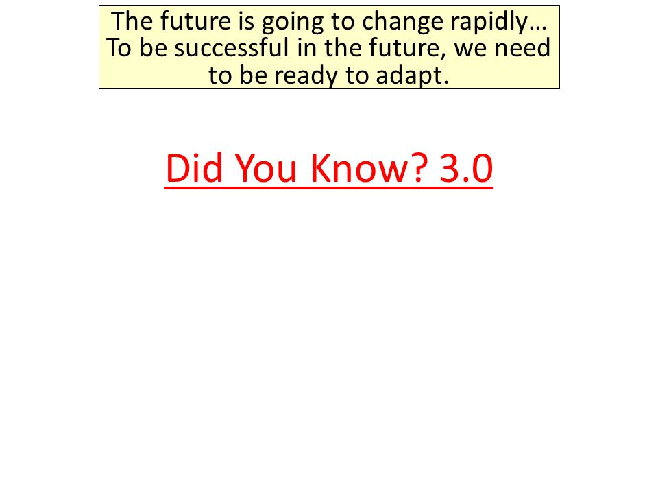 The future is going to change rapidly… To be successful in the future, we need to be ready to adapt.