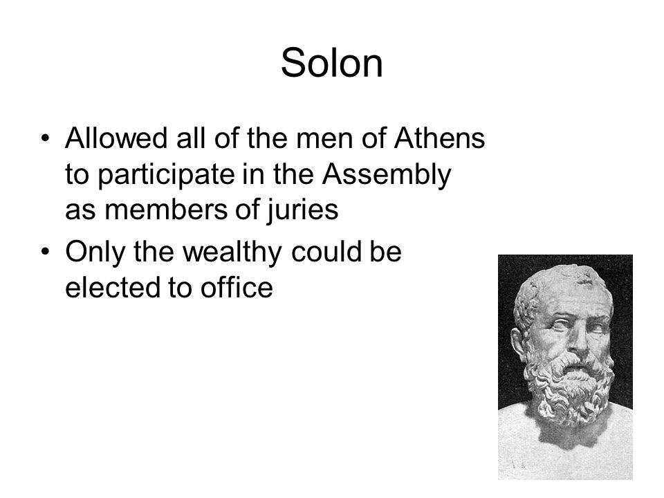 Solon Allowed all of the men of Athens to participate in the Assembly as members of juries.
