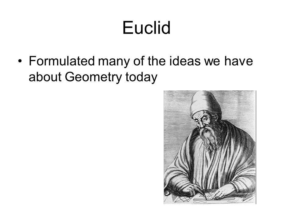 Euclid Formulated many of the ideas we have about Geometry today