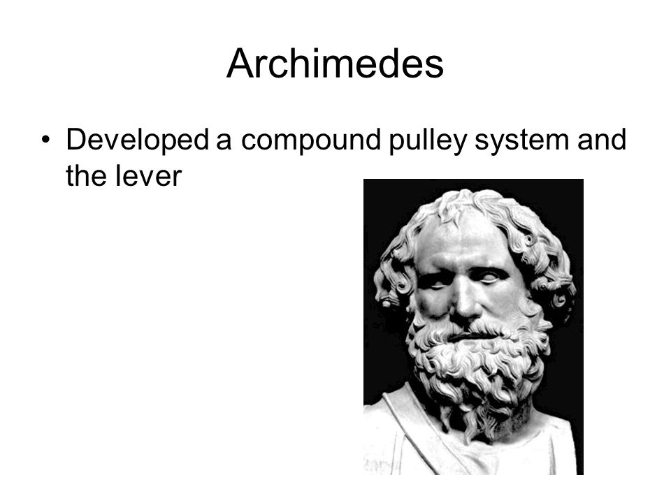 Archimedes Developed a compound pulley system and the lever