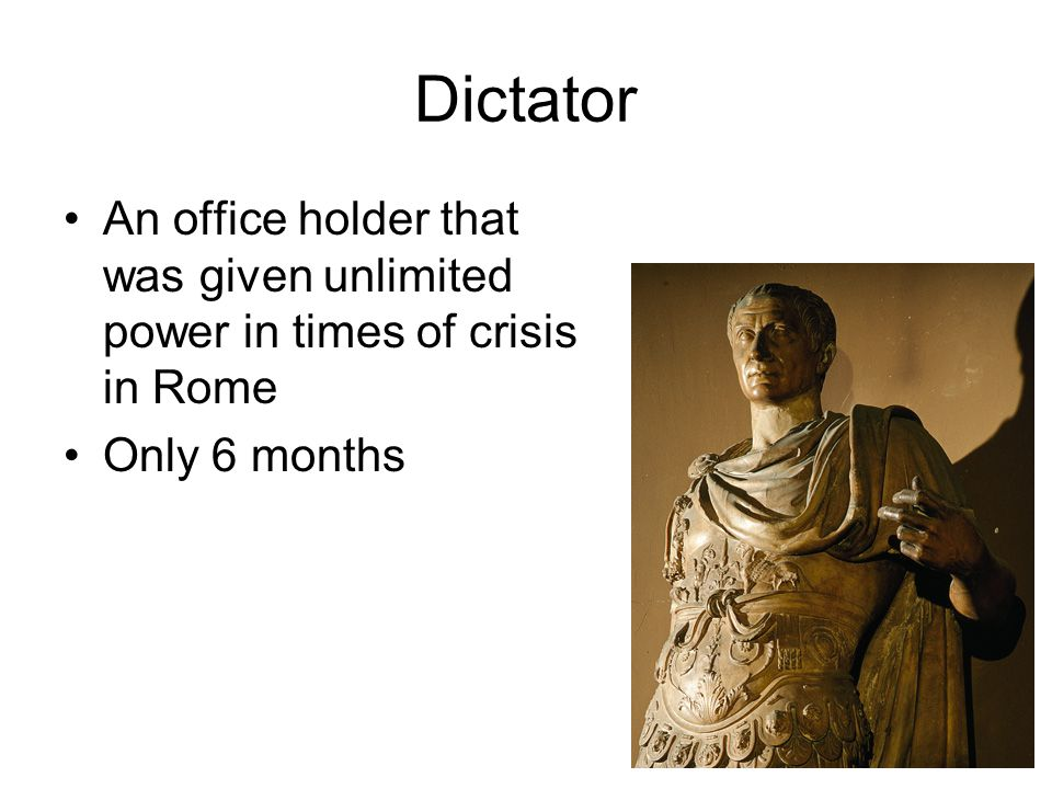 Dictator An office holder that was given unlimited power in times of crisis in Rome Only 6 months