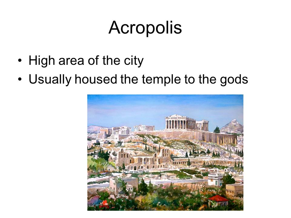 Acropolis High area of the city Usually housed the temple to the gods