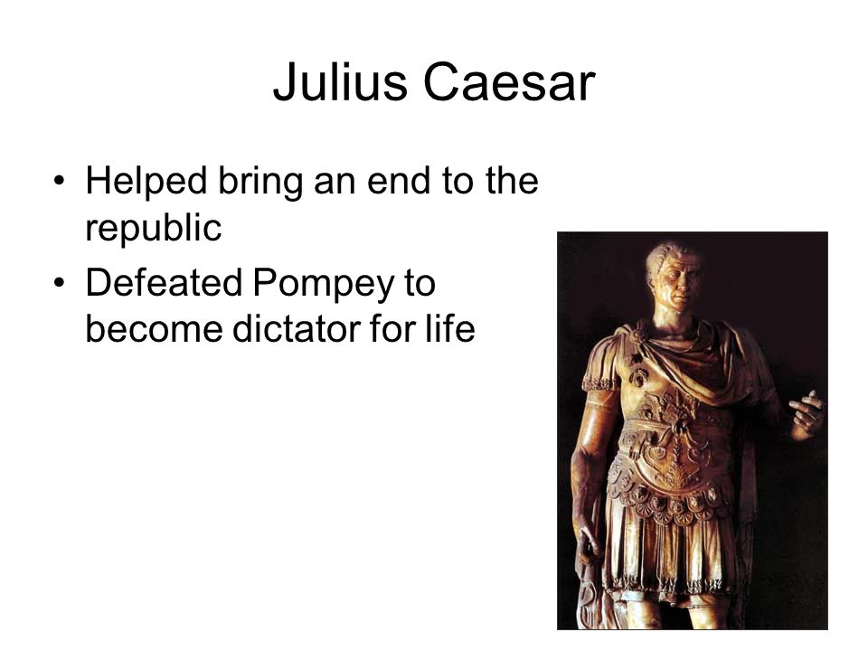 Julius Caesar Helped bring an end to the republic