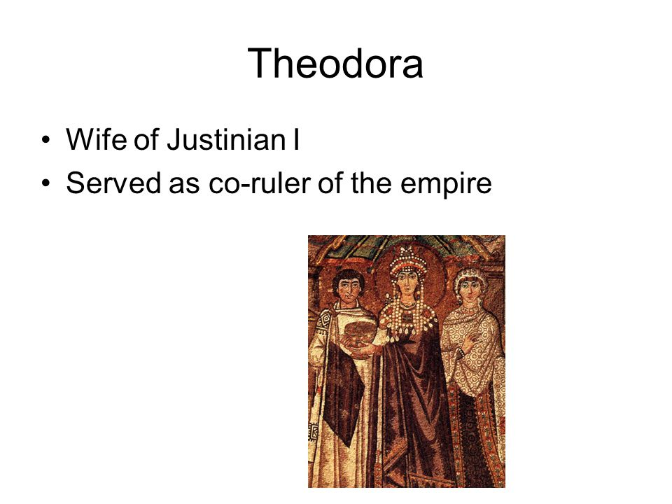 Theodora Wife of Justinian I Served as co-ruler of the empire