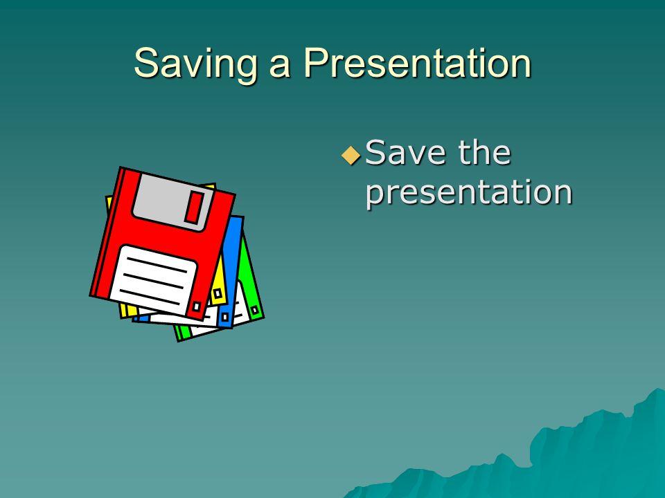 Saving a Presentation Save the presentation