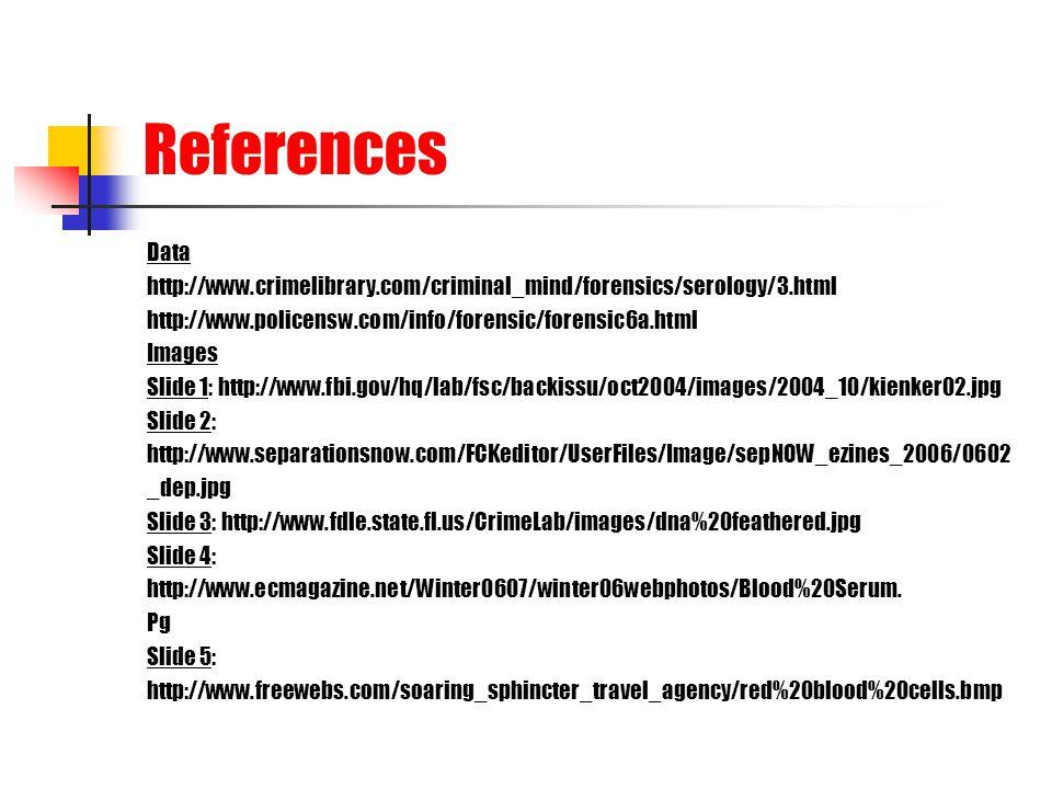 References Data. http://www.crimelibrary.com/criminal_mind/forensics/serology/3.html. http://www.policensw.com/info/forensic/forensic6a.html.