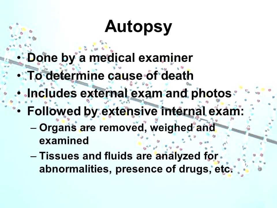 Autopsy Done by a medical examiner To determine cause of death