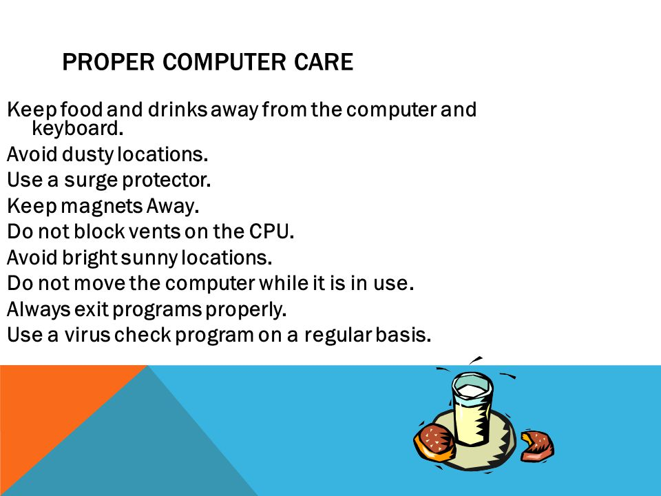 Proper Computer Care Keep food and drinks away from the computer and keyboard. Avoid dusty locations.