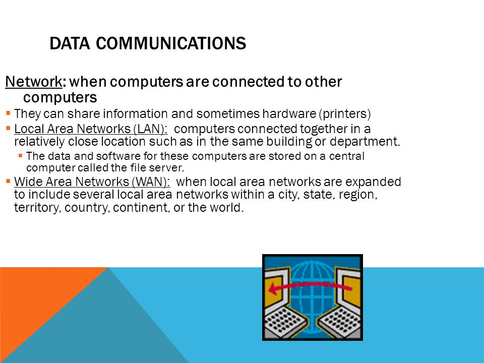 Data Communications Network: when computers are connected to other computers. They can share information and sometimes hardware (printers)