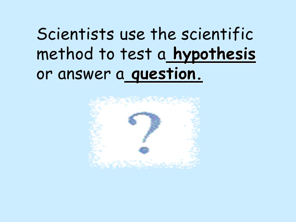 Scientists use the scientific method to test a hypothesis or answer a question.