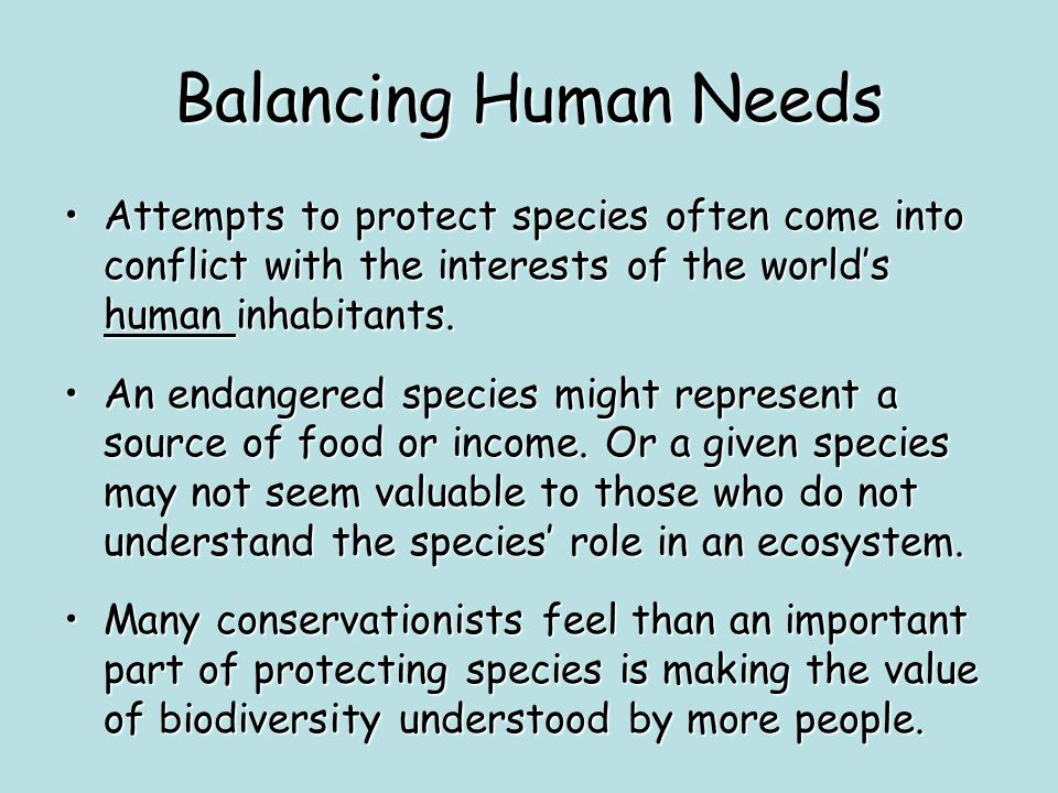 Balancing Human Needs Attempts to protect species often come into conflict with the interests of the world's human inhabitants.