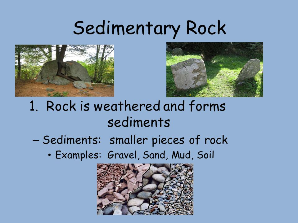 Sedimentary Rock 1. Rock is weathered and forms sediments