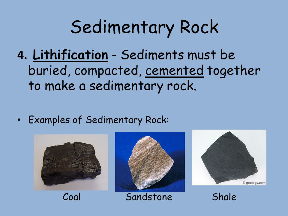 Sedimentary Rock 4. Lithification - Sediments must be buried, compacted, cemented together to make a sedimentary rock.