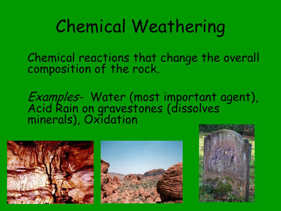 Chemical Weathering Chemical reactions that change the overall composition of the rock.