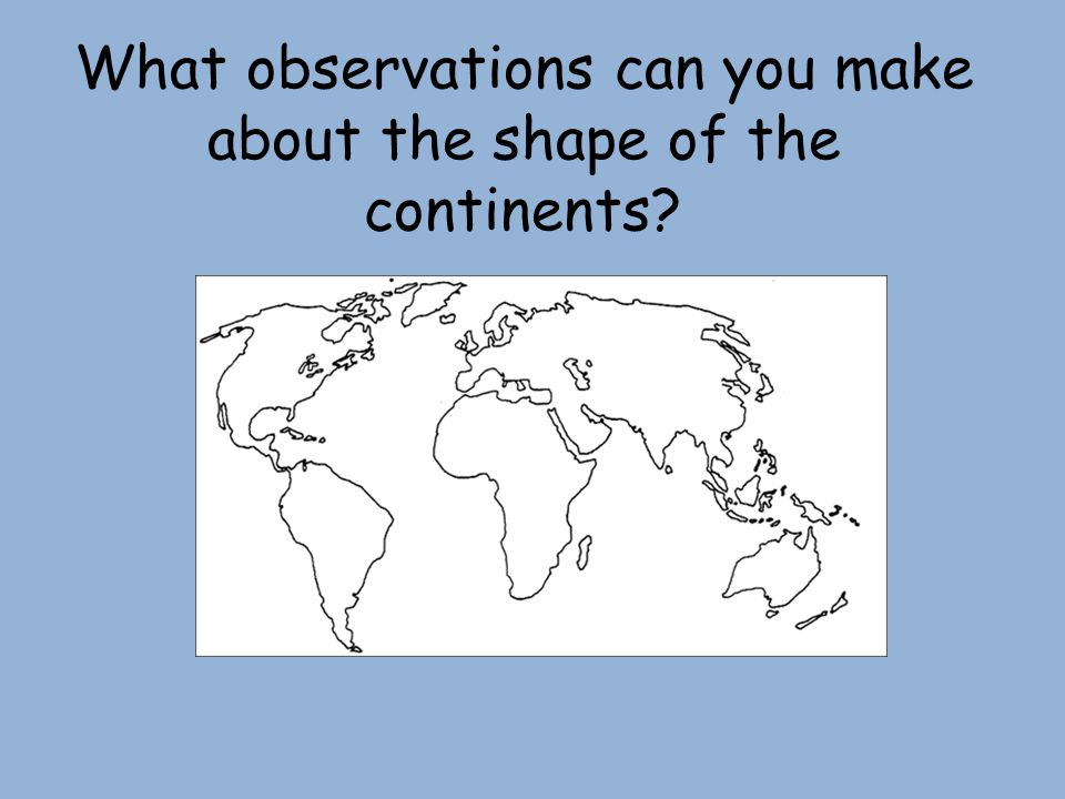 What observations can you make about the shape of the continents